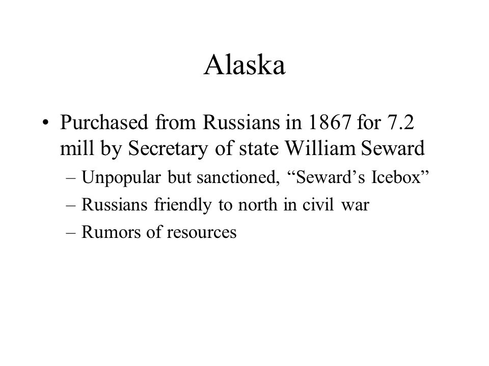 Alaska Purchased from Russians in 1867 for 7.2 mill by Secretary of state William Seward –Unpopular but sanctioned, Seward's Icebox –Russians friendly to north in civil war –Rumors of resources