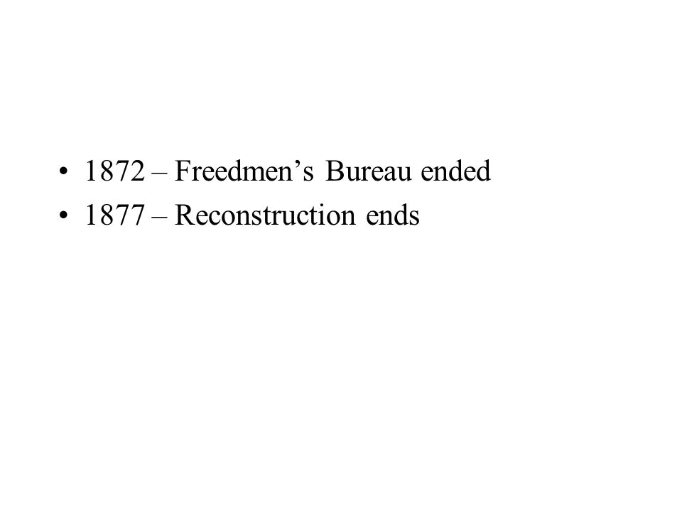 1872 – Freedmen's Bureau ended 1877 – Reconstruction ends