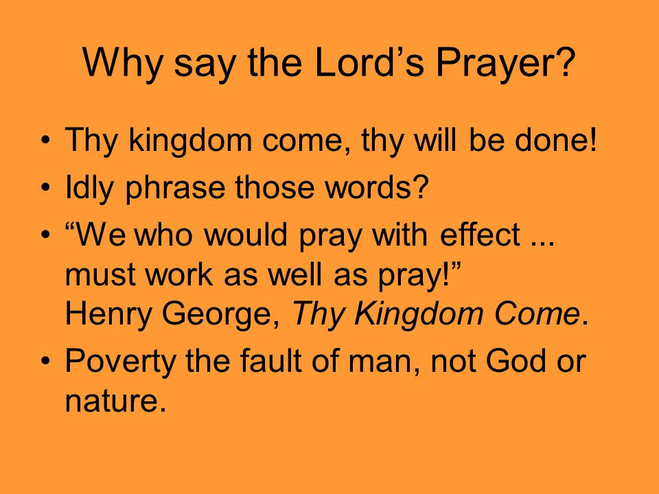 Why say the Lord's Prayer. Thy kingdom come, thy will be done.