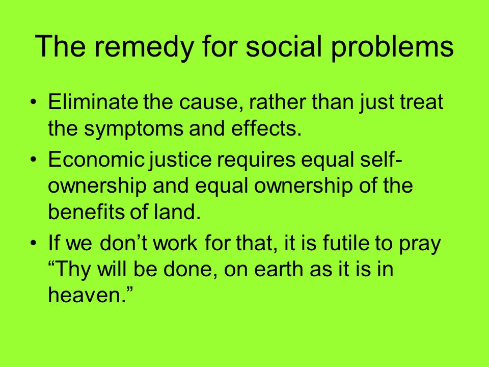 The remedy for social problems Eliminate the cause, rather than just treat the symptoms and effects.