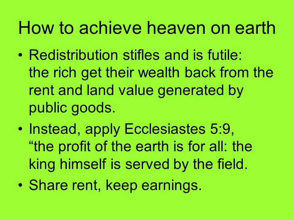 How to achieve heaven on earth Redistribution stifles and is futile: the rich get their wealth back from the rent and land value generated by public goods.