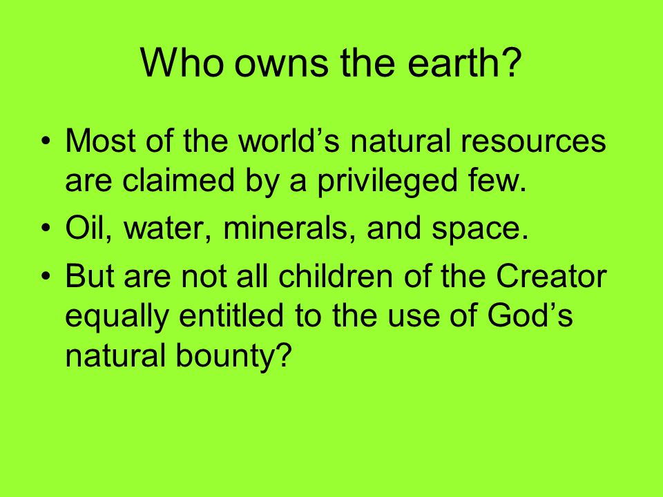 Who owns the earth. Most of the world's natural resources are claimed by a privileged few.
