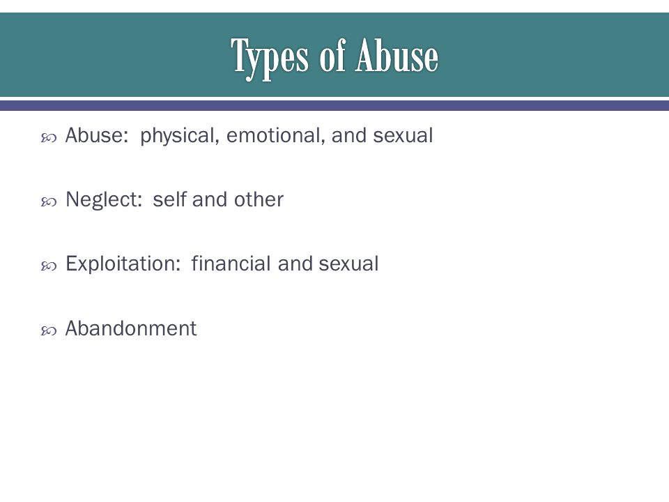  Abuse: physical, emotional, and sexual  Neglect: self and other  Exploitation: financial and sexual  Abandonment
