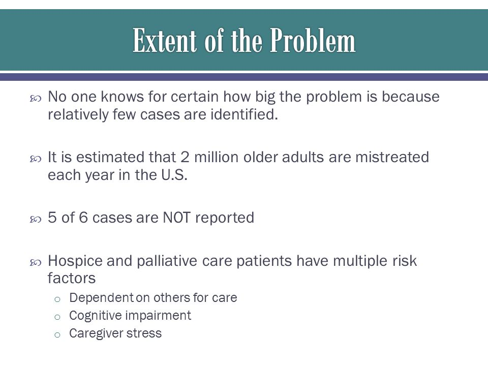  No one knows for certain how big the problem is because relatively few cases are identified.  It is estimated that 2 million older adults are mistr