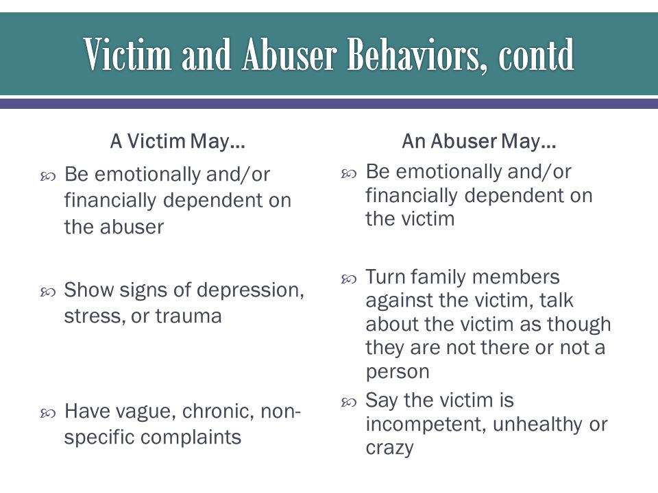 A Victim May…  Be emotionally and/or financially dependent on the abuser  Show signs of depression, stress, or trauma  Have vague, chronic, non- sp