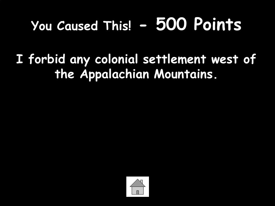 You Caused This. - 500 Points I forbid any colonial settlement west of the Appalachian Mountains.