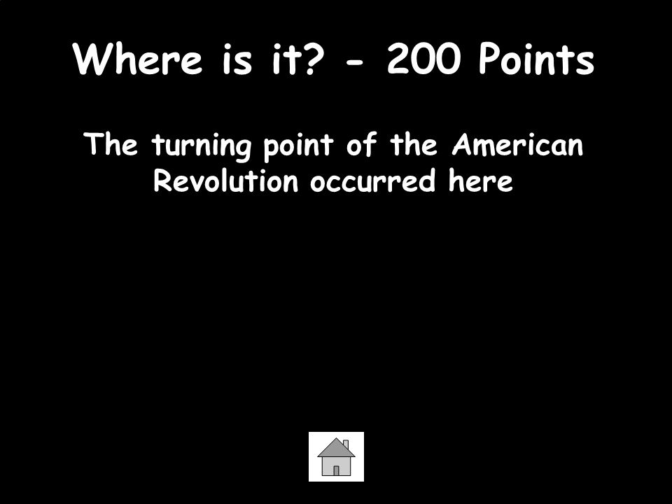 Where is it - 200 Points The turning point of the American Revolution occurred here Saratoga