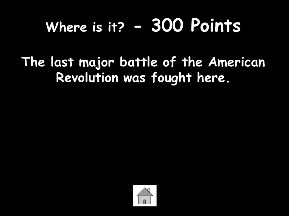 Where is it. - 300 Points The last major battle of the American Revolution was fought here.