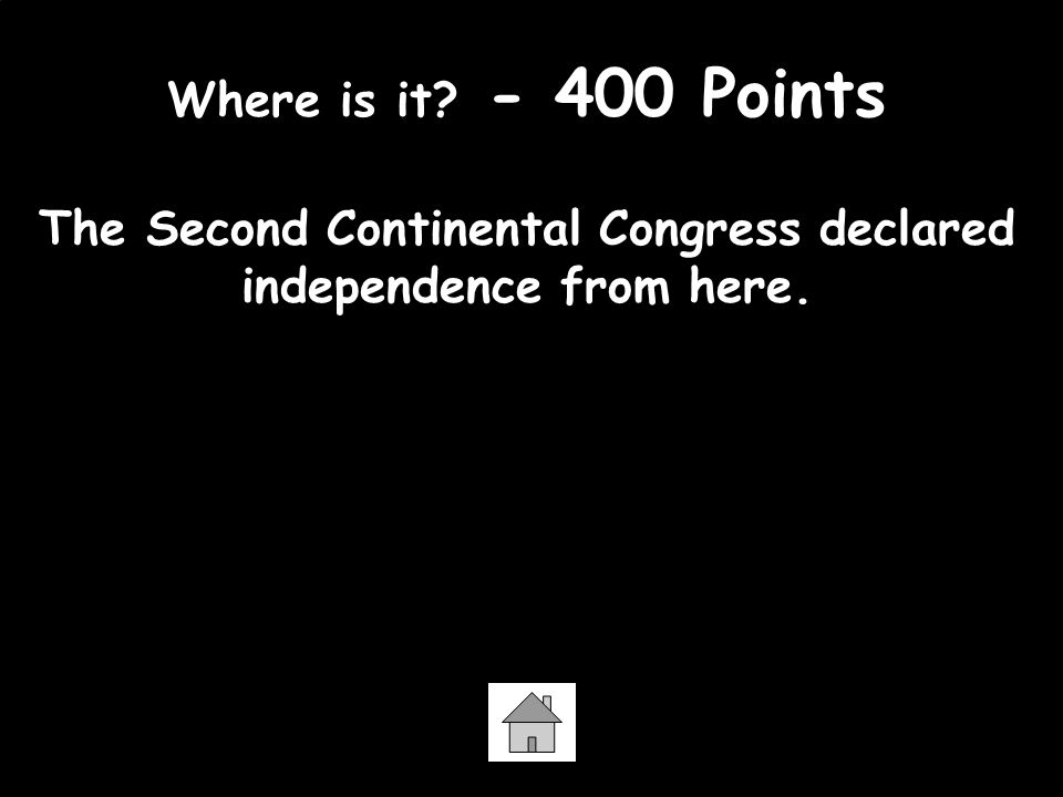Where is it. - 400 Points The Second Continental Congress declared independence from here.