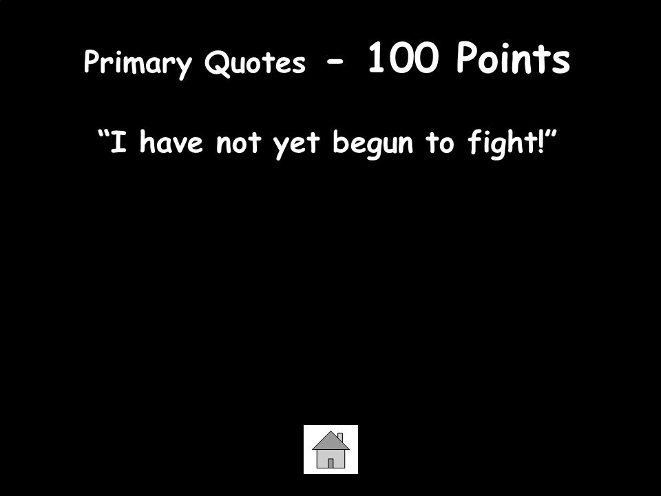 Primary Quotes - 100 Points I have not yet begun to fight! -John Paul Jones