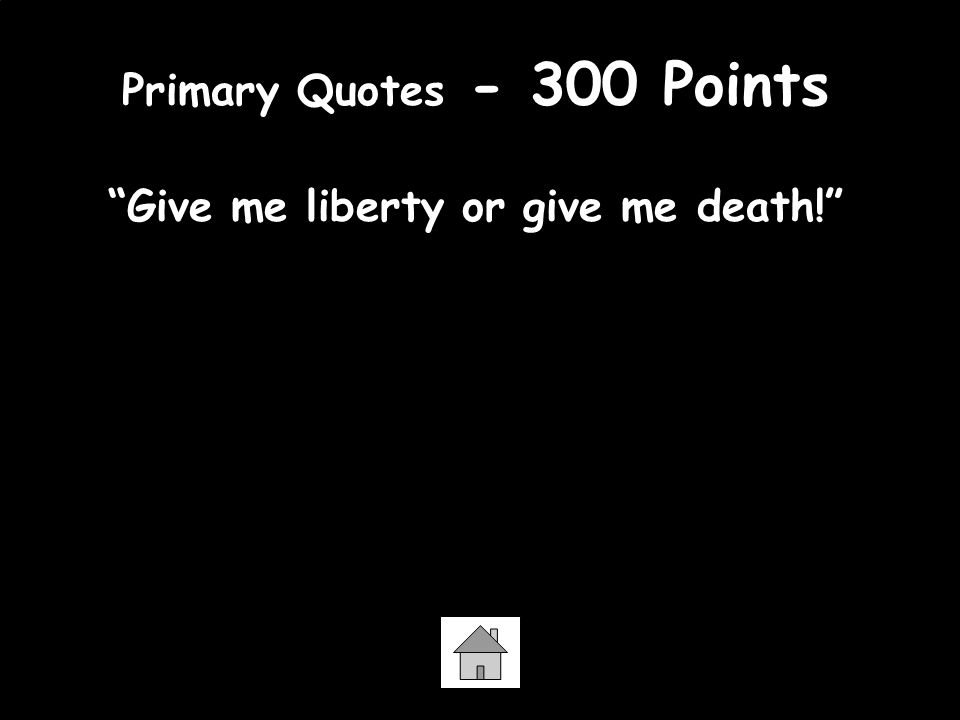 Primary Quotes - 300 Points Give me liberty or give me death! -Patrick Henry