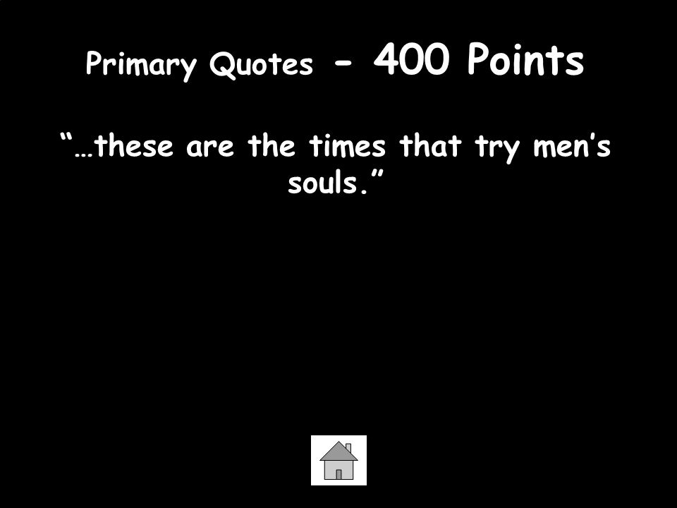 Primary Quotes - 400 Points …these are the times that try men's souls. Thomas Paine - the Crisis