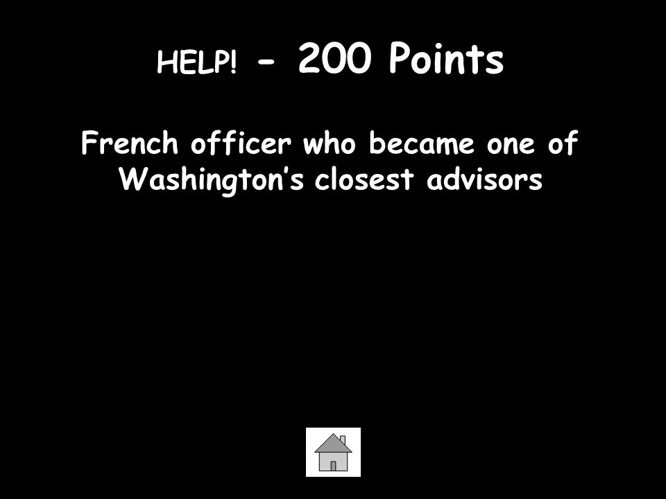 HELP! - 200 Points French officer who became one of Washington's closest advisors Marquis de Lafayette