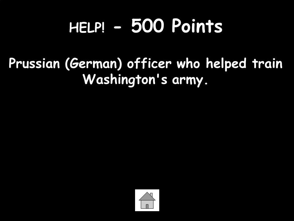 HELP! - 500 Points Prussian (German) officer who helped train Washington s army. Baron von Steuben