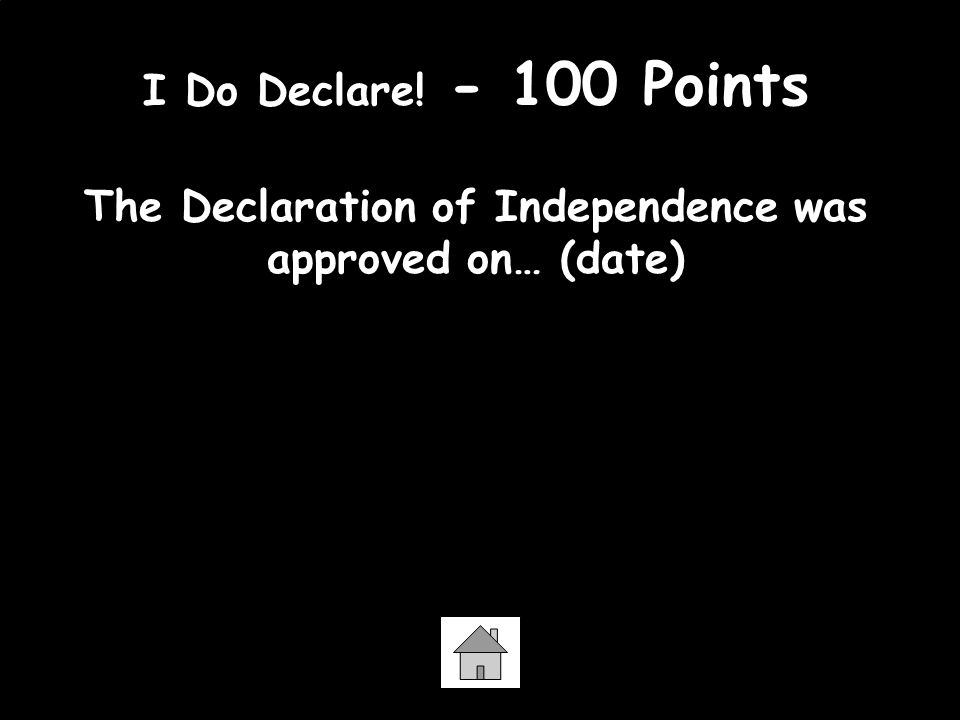 I Do Declare! - 100 Points The Declaration of Independence was approved on… (date) July 4, 1776