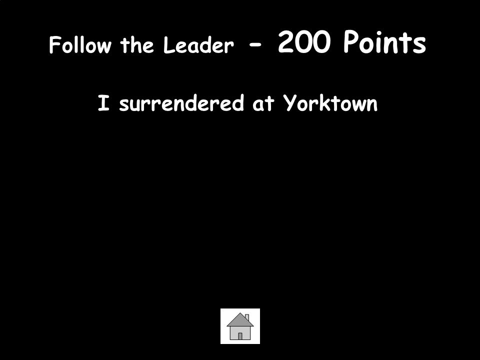 Follow the Leader - 200 Points I surrendered at Yorktown General Cornwallis