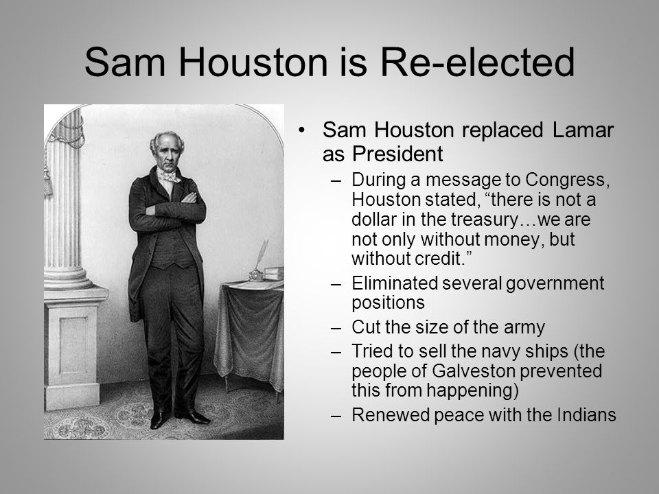 Sam Houston is Re-elected Sam Houston replaced Lamar as President –During a message to Congress, Houston stated, there is not a dollar in the treasury…we are not only without money, but without credit. –Eliminated several government positions –Cut the size of the army –Tried to sell the navy ships (the people of Galveston prevented this from happening) –Renewed peace with the Indians