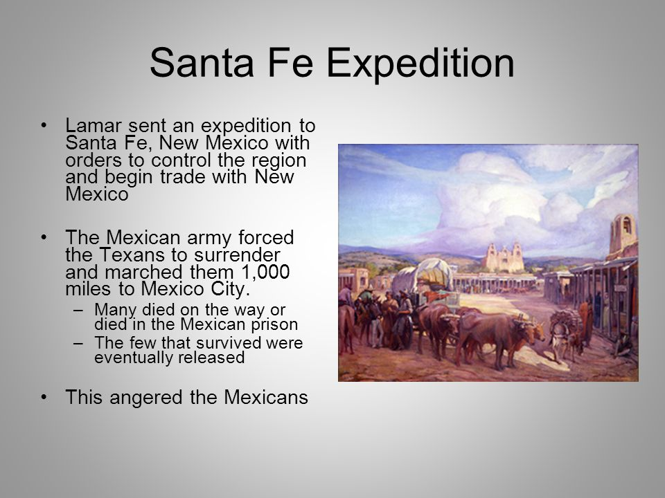 Santa Fe Expedition Lamar sent an expedition to Santa Fe, New Mexico with orders to control the region and begin trade with New Mexico The Mexican army forced the Texans to surrender and marched them 1,000 miles to Mexico City.