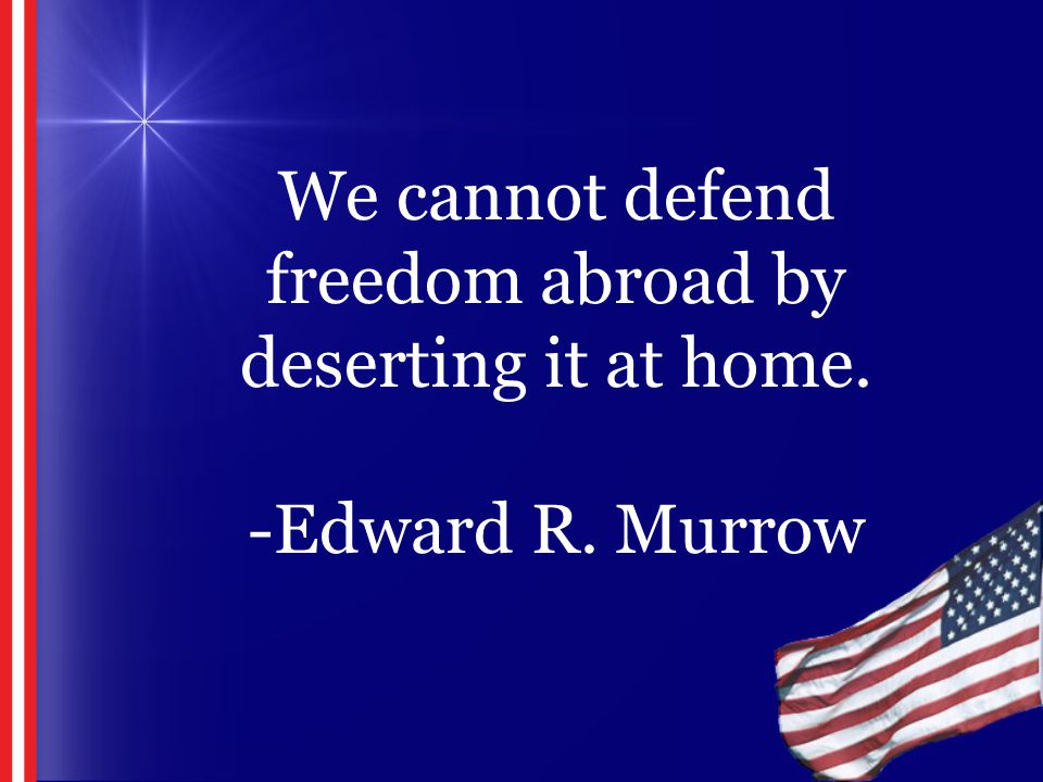 We cannot defend freedom abroad by deserting it at home. -Edward R. Murrow