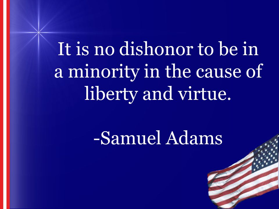 It is no dishonor to be in a minority in the cause of liberty and virtue. -Samuel Adams