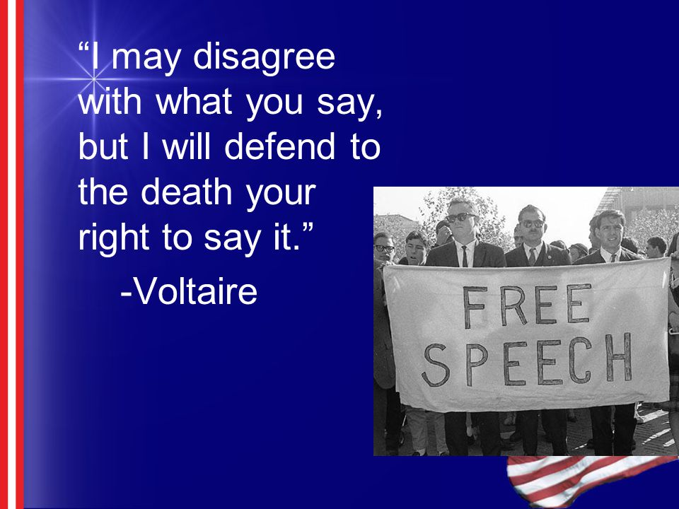"""I may disagree with what you say, but I will defend to the death your right to say it."" -Voltaire"
