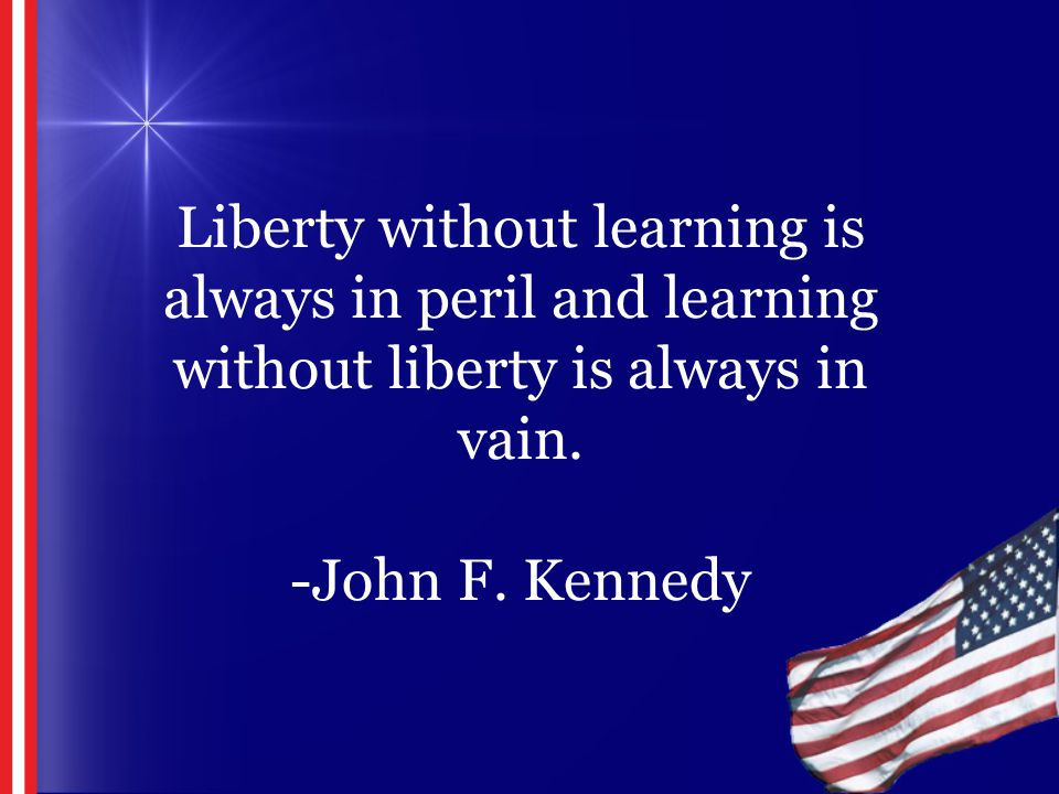 Liberty without learning is always in peril and learning without liberty is always in vain. -John F. Kennedy