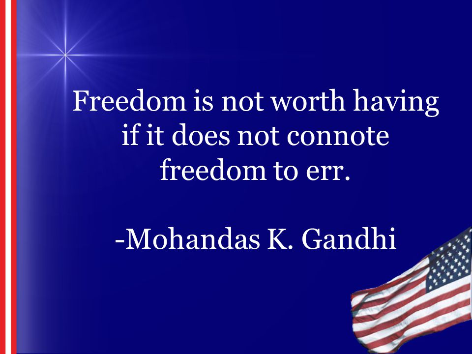 Freedom is not worth having if it does not connote freedom to err. -Mohandas K. Gandhi
