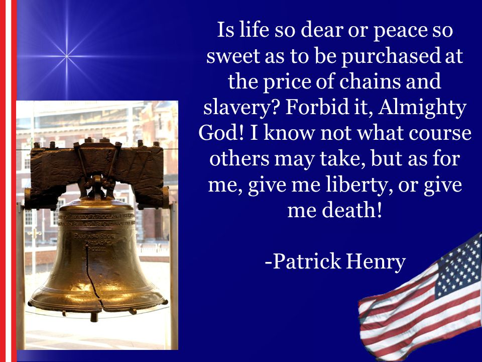Is life so dear or peace so sweet as to be purchased at the price of chains and slavery? Forbid it, Almighty God! I know not what course others may ta