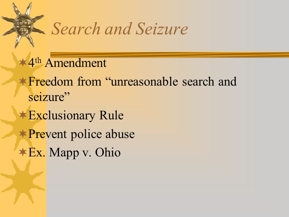 "Search and Seizure  4 th Amendment  Freedom from ""unreasonable search and seizure""  Exclusionary Rule  Prevent police abuse  Ex. Mapp v. Ohio"