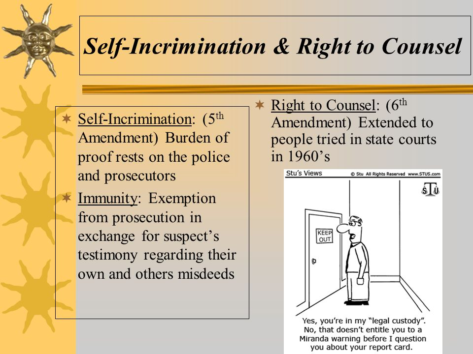 Self-Incrimination & Right to Counsel  Self-Incrimination: (5 th Amendment) Burden of proof rests on the police and prosecutors  Immunity: Exemption