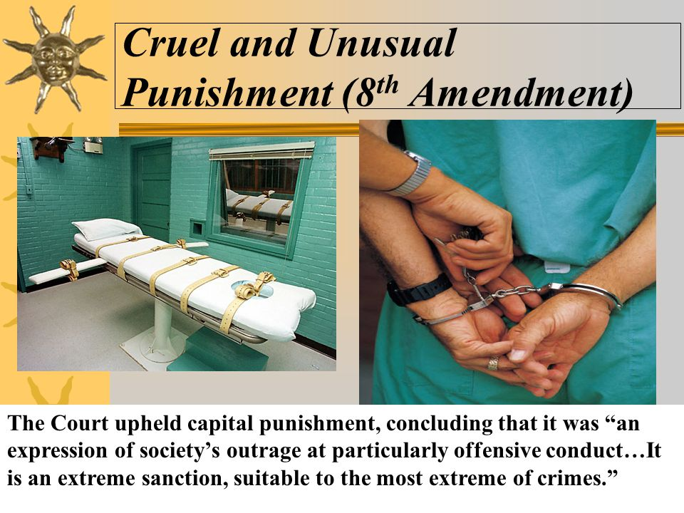 "Cruel and Unusual Punishment (8 th Amendment) The Court upheld capital punishment, concluding that it was ""an expression of society's outrage at parti"