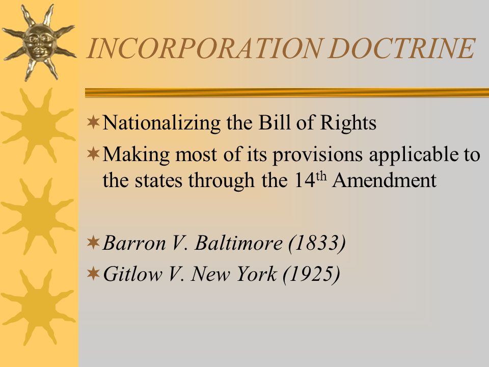 INCORPORATION DOCTRINE  Nationalizing the Bill of Rights  Making most of its provisions applicable to the states through the 14 th Amendment  Barro
