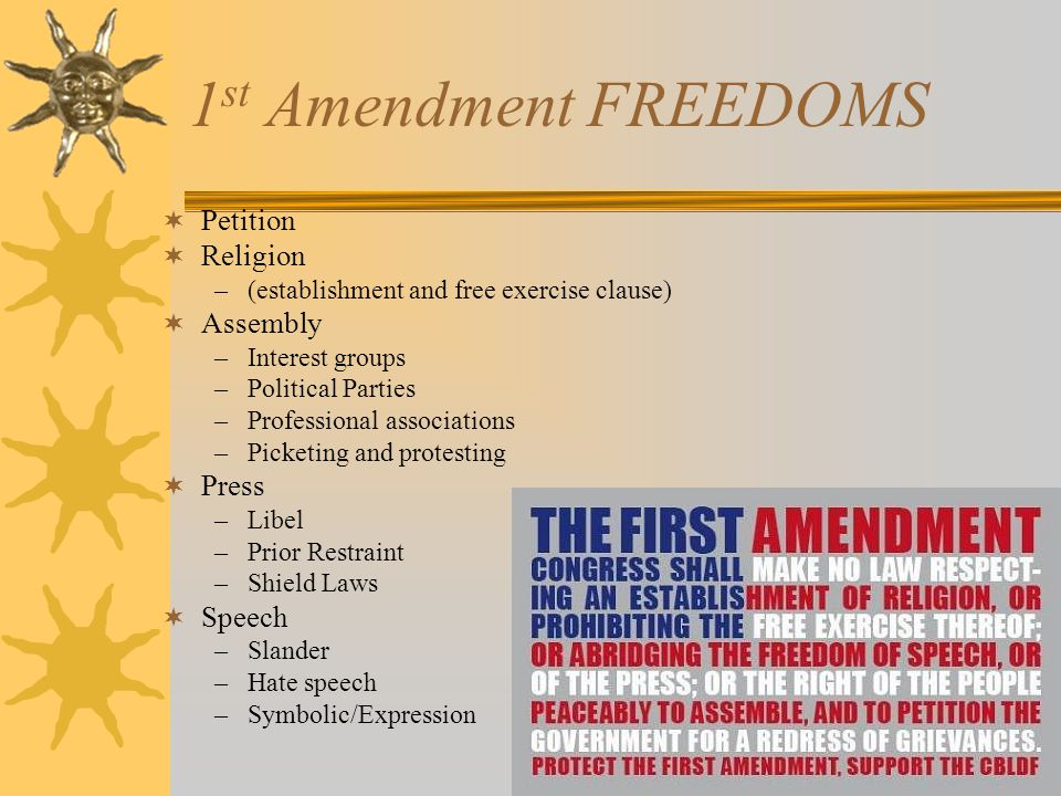 Freedom of Assembly  Basis for forming interest groups, political parties, and professional associations, as well as picketing and protesting  1 st amendment