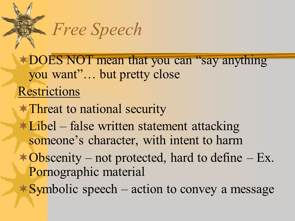"Free Speech  DOES NOT mean that you can ""say anything you want""… but pretty close Restrictions  Threat to national security  Libel – false written"