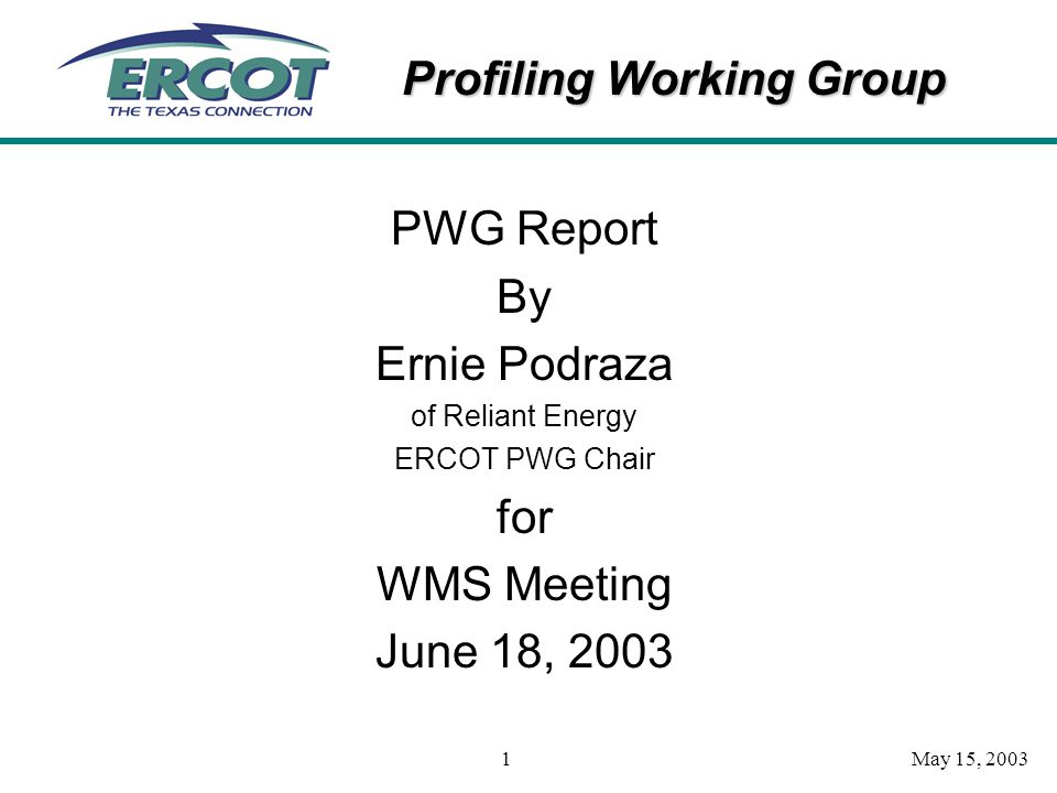 Profiling Working Group May 15, 20031 PWG Report By Ernie Podraza of Reliant Energy ERCOT PWG Chair for WMS Meeting June 18, 2003
