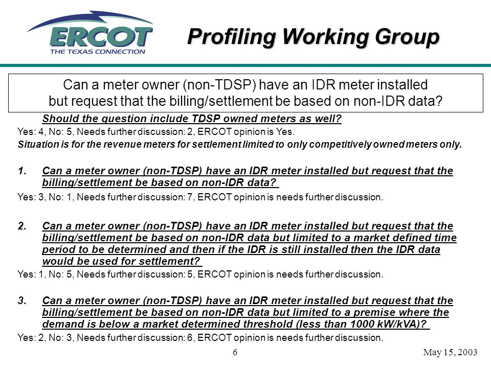 Profiling Working Group May 15, 20036 Can a meter owner (non-TDSP) have an IDR meter installed but request that the billing/settlement be based on non