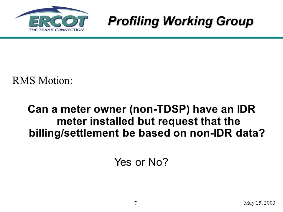 Profiling Working Group May 15, 20037 RMS Motion: Can a meter owner (non-TDSP) have an IDR meter installed but request that the billing/settlement be