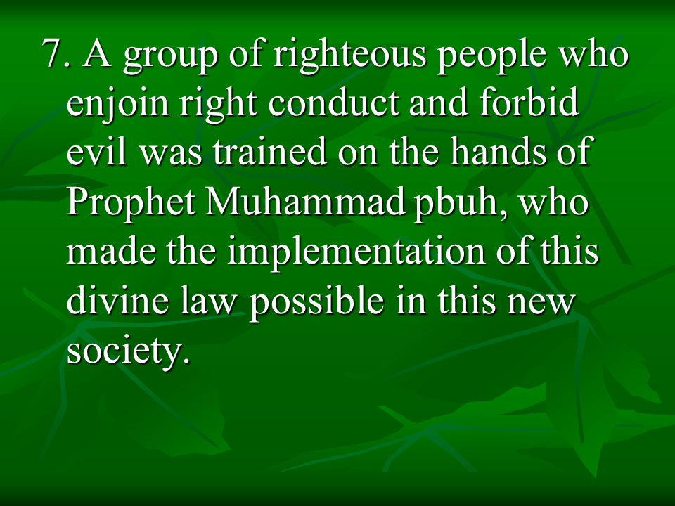 7. A group of righteous people who enjoin right conduct and forbid evil was trained on the hands of Prophet Muhammad pbuh, who made the implementation