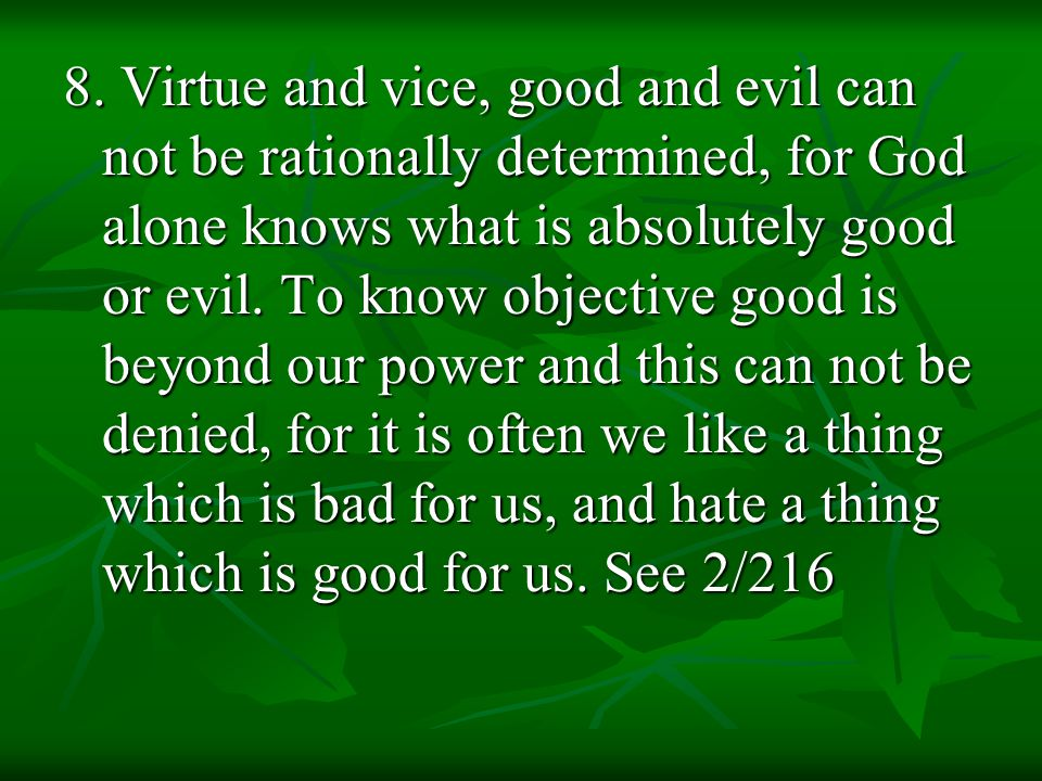 8. Virtue and vice, good and evil can not be rationally determined, for God alone knows what is absolutely good or evil. To know objective good is bey