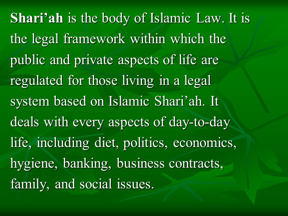 Shari'ah is the body of Islamic Law. It is the legal framework within which the public and private aspects of life are regulated for those living in a