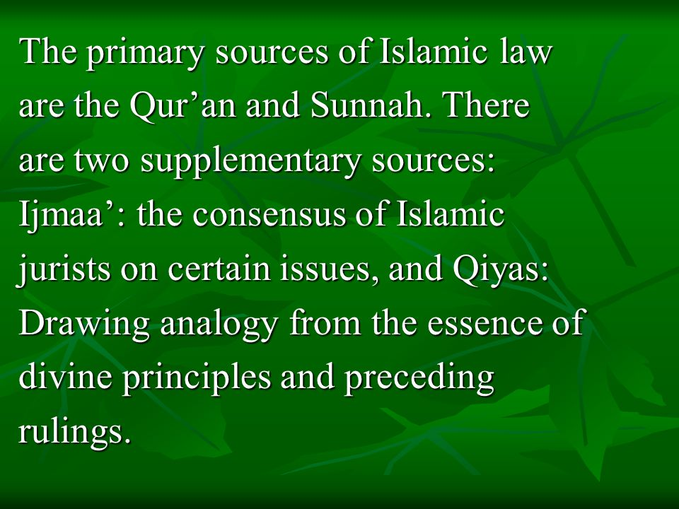 The primary sources of Islamic law are the Qur'an and Sunnah.