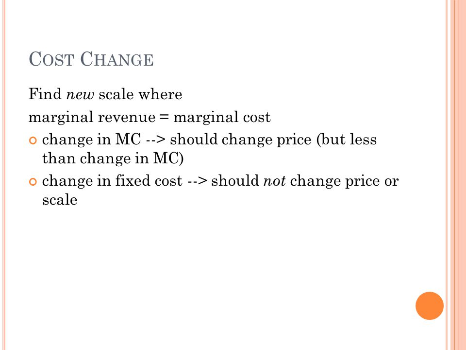 C OST C HANGE Find new scale where marginal revenue = marginal cost change in MC --> should change price (but less than change in MC) change in fixed cost --> should not change price or scale