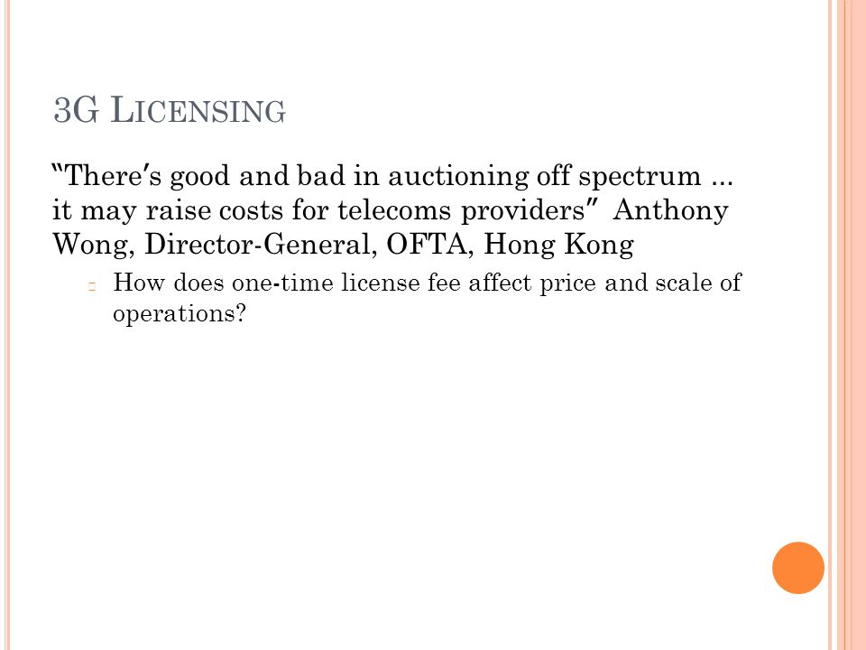 3G L ICENSING There ' s good and bad in auctioning off spectrum … it may raise costs for telecoms providers Anthony Wong, Director-General, OFTA, Hong Kong  How does one-time license fee affect price and scale of operations