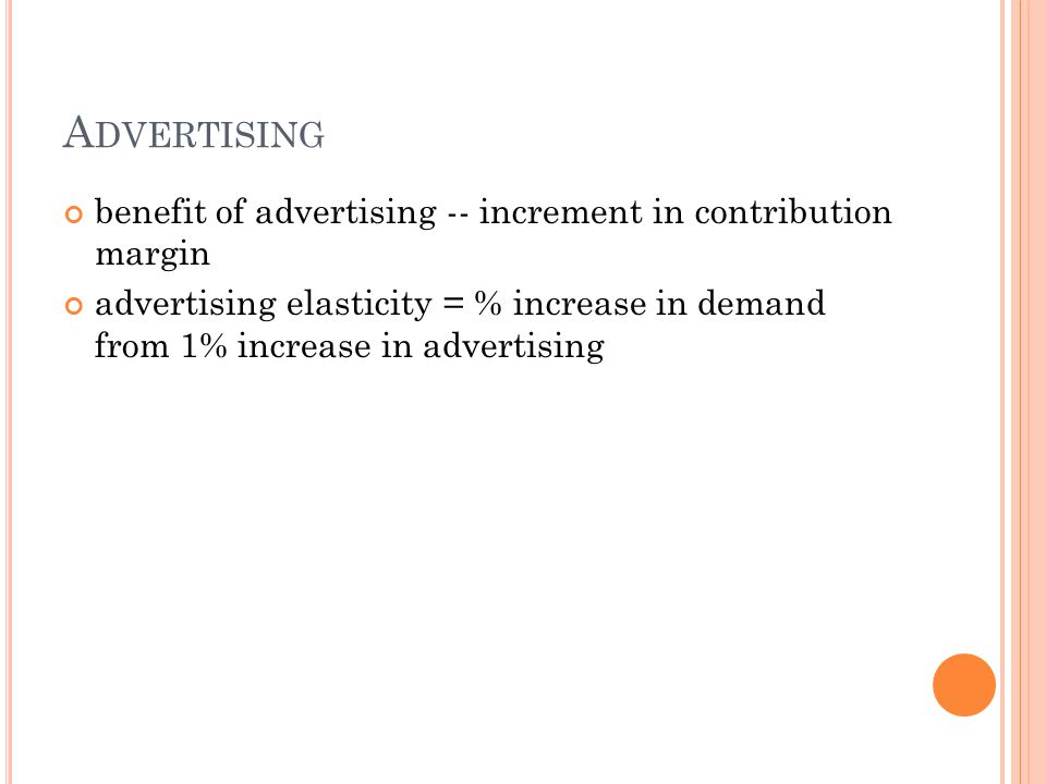 A DVERTISING benefit of advertising -- increment in contribution margin advertising elasticity = % increase in demand from 1% increase in advertising
