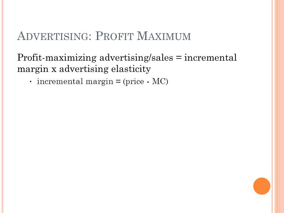 A DVERTISING : P ROFIT M AXIMUM Profit-maximizing advertising/sales = incremental margin x advertising elasticity incremental margin = (price - MC)