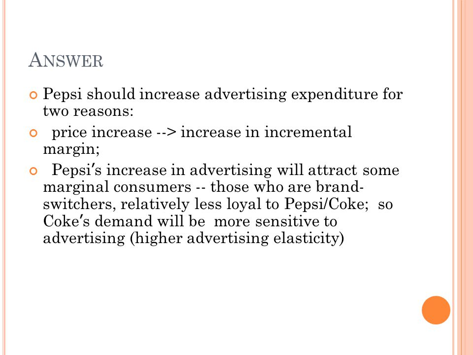 A NSWER Pepsi should increase advertising expenditure for two reasons: price increase --> increase in incremental margin; Pepsi ' s increase in advertising will attract some marginal consumers -- those who are brand- switchers, relatively less loyal to Pepsi/Coke; so Coke ' s demand will be more sensitive to advertising (higher advertising elasticity)