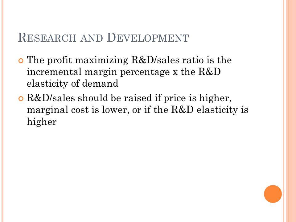 R ESEARCH AND D EVELOPMENT The profit maximizing R&D/sales ratio is the incremental margin percentage x the R&D elasticity of demand R&D/sales should