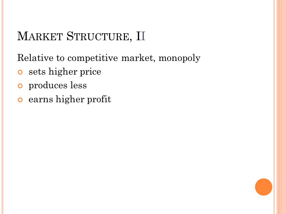 M ARKET S TRUCTURE, II Relative to competitive market, monopoly sets higher price produces less earns higher profit