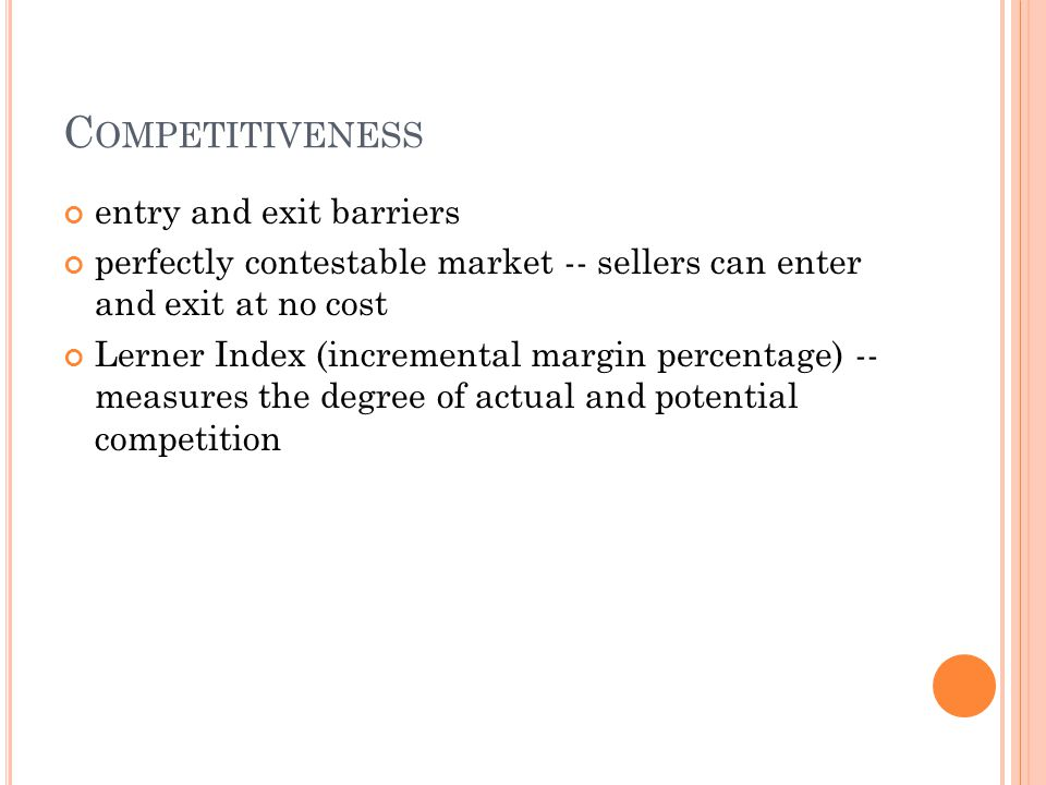 C OMPETITIVENESS entry and exit barriers perfectly contestable market -- sellers can enter and exit at no cost Lerner Index (incremental margin percen