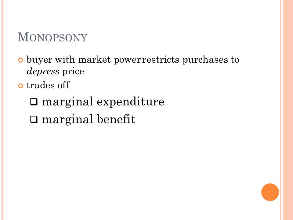 M ONOPSONY buyer with market power restricts purchases to depress price trades off  marginal expenditure  marginal benefit